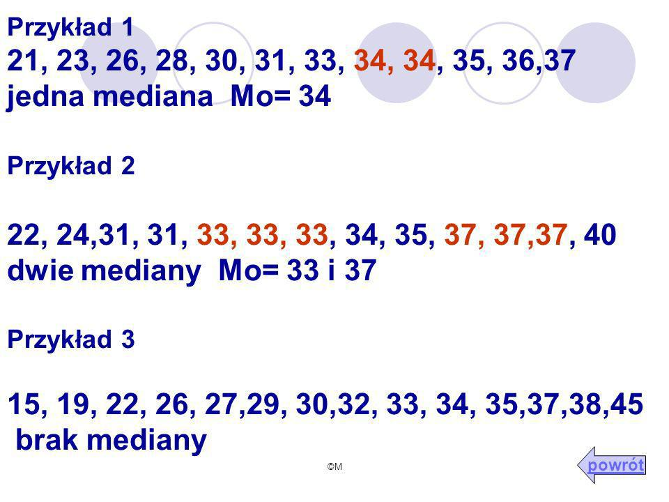 Przykład 1 21, 23, 26, 28, 30, 31, 33, 34, 34, 35, 36,37 jedna mediana Mo= 34 Przykład 2 22, 24,31, 31, 33, 33, 33, 34, 35, 37, 37,37, 40 dwie mediany Mo= 33 i 37 Przykład 3 15, 19, 22, 26, 27,29, 30,32, 33, 34, 35,37,38,45 brak mediany