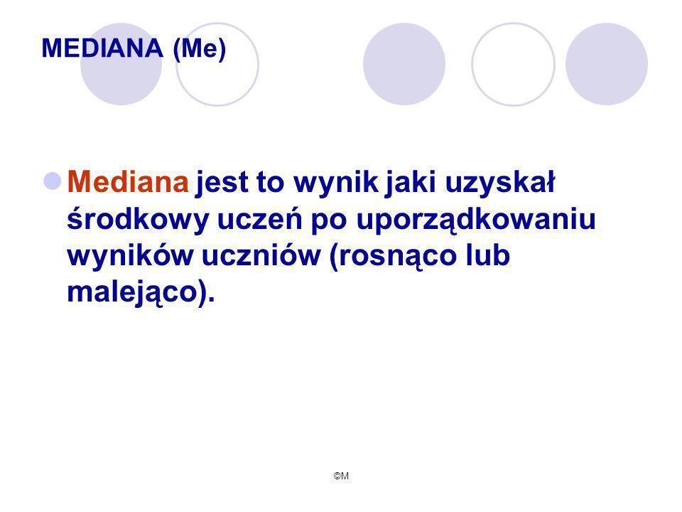 MEDIANA (Me) Mediana jest to wynik jaki uzyskał środkowy uczeń po uporządkowaniu wyników uczniów (rosnąco lub malejąco).