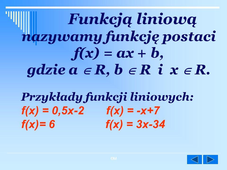 Funkcją liniową nazywamy funkcję postaci f(x) = ax + b, gdzie a  R, b  R i x  R.