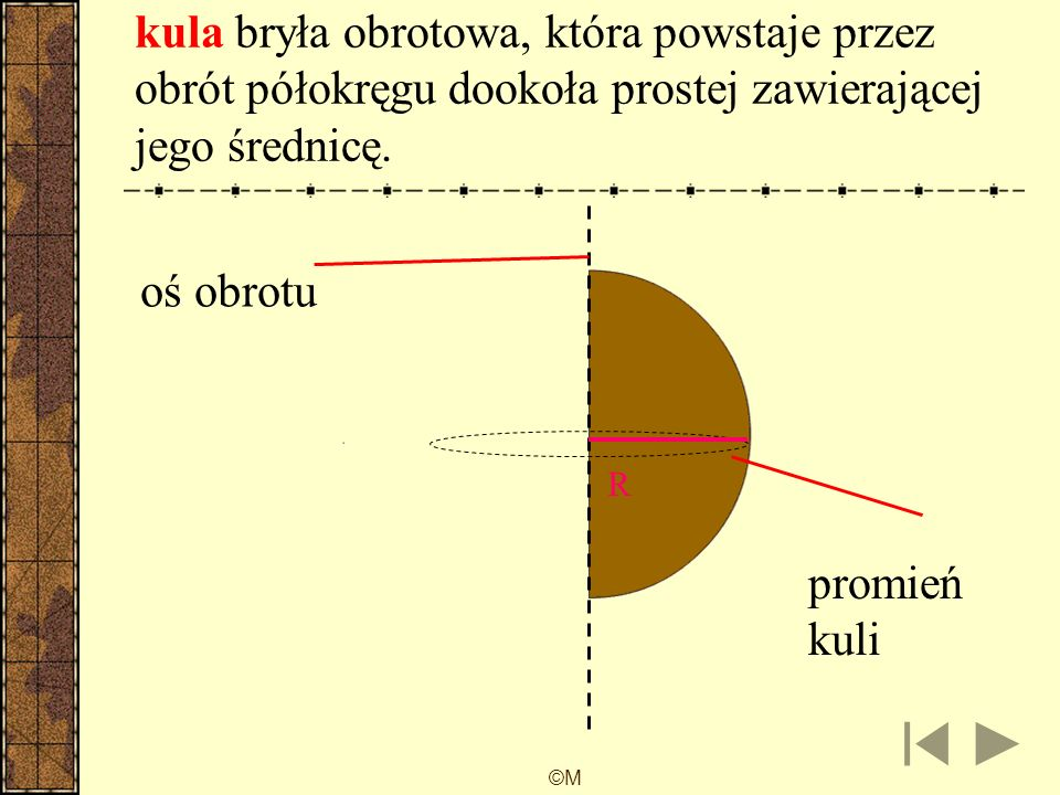 kula bryła obrotowa, która powstaje przez obrót półokręgu dookoła prostej zawierającej jego średnicę.