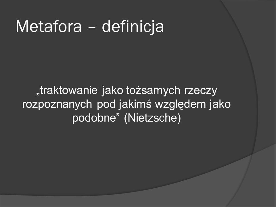 """Metafora – definicja """"traktowanie jako tożsamych rzeczy rozpoznanych pod jakimś względem jako podobne (Nietzsche)"""