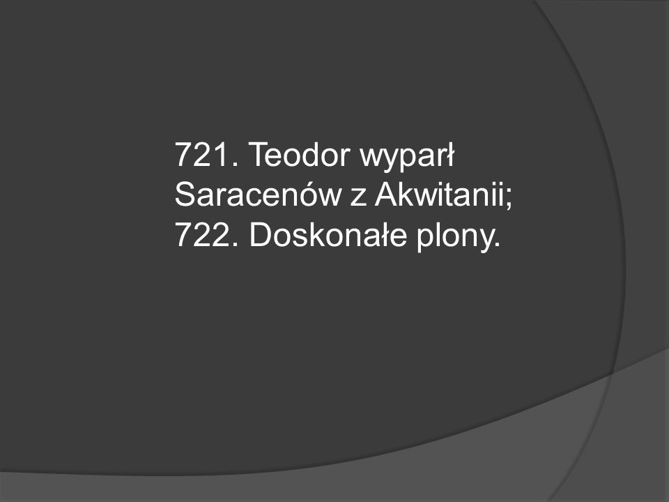721. Teodor wyparł Saracenów z Akwitanii;