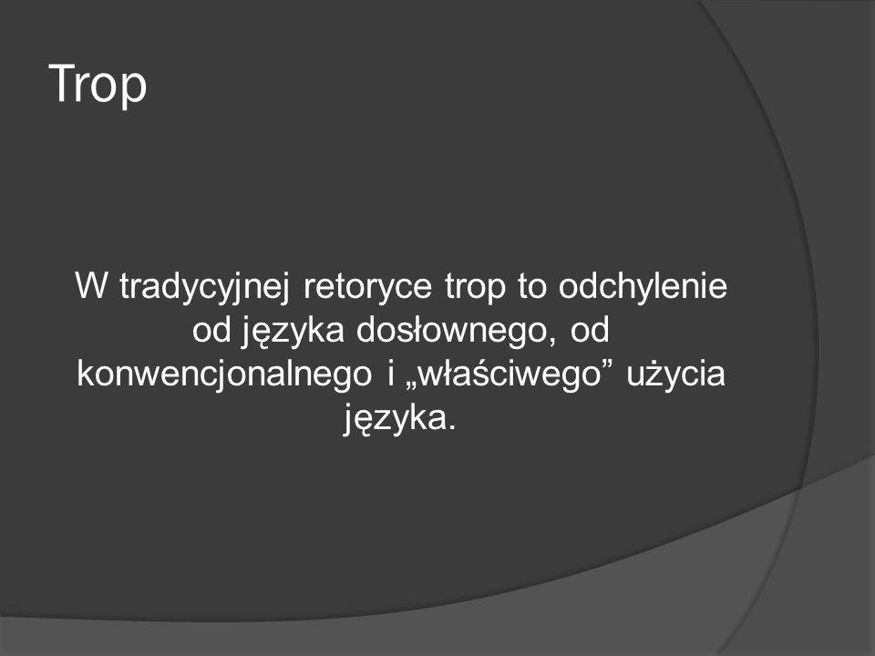 """Trop W tradycyjnej retoryce trop to odchylenie od języka dosłownego, od konwencjonalnego i """"właściwego użycia języka."""