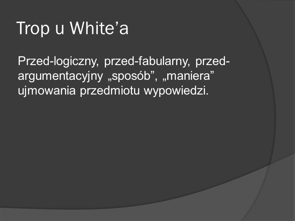 """Trop u White'a Przed-logiczny, przed-fabularny, przed-argumentacyjny """"sposób , """"maniera ujmowania przedmiotu wypowiedzi."""