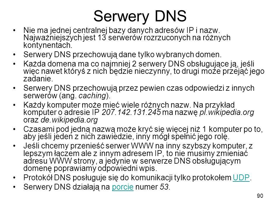 Serwery DNS Nie ma jednej centralnej bazy danych adresów IP i nazw. Najważniejszych jest 13 serwerów rozrzuconych na różnych kontynentach.