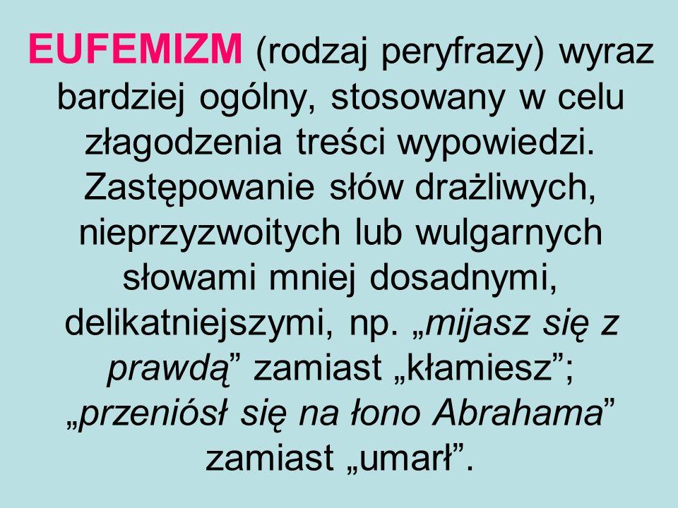 EUFEMIZM (rodzaj peryfrazy) wyraz bardziej ogólny, stosowany w celu złagodzenia treści wypowiedzi.