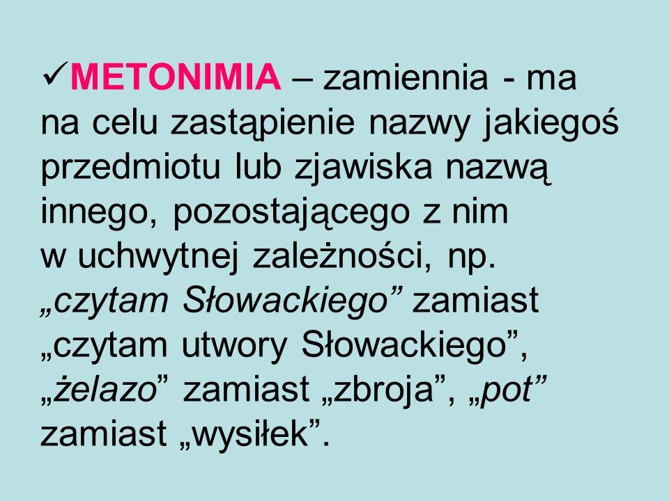 METONIMIA – zamiennia - ma na celu zastąpienie nazwy jakiegoś przedmiotu lub zjawiska nazwą innego, pozostającego z nim w uchwytnej zależności, np.