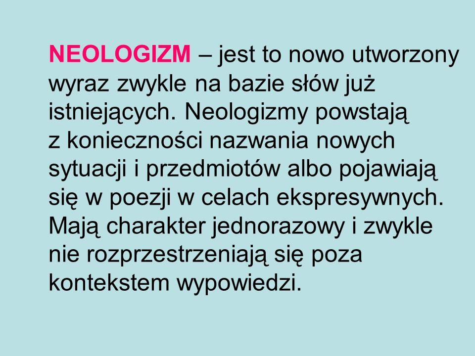 NEOLOGIZM – jest to nowo utworzony wyraz zwykle na bazie słów już istniejących.