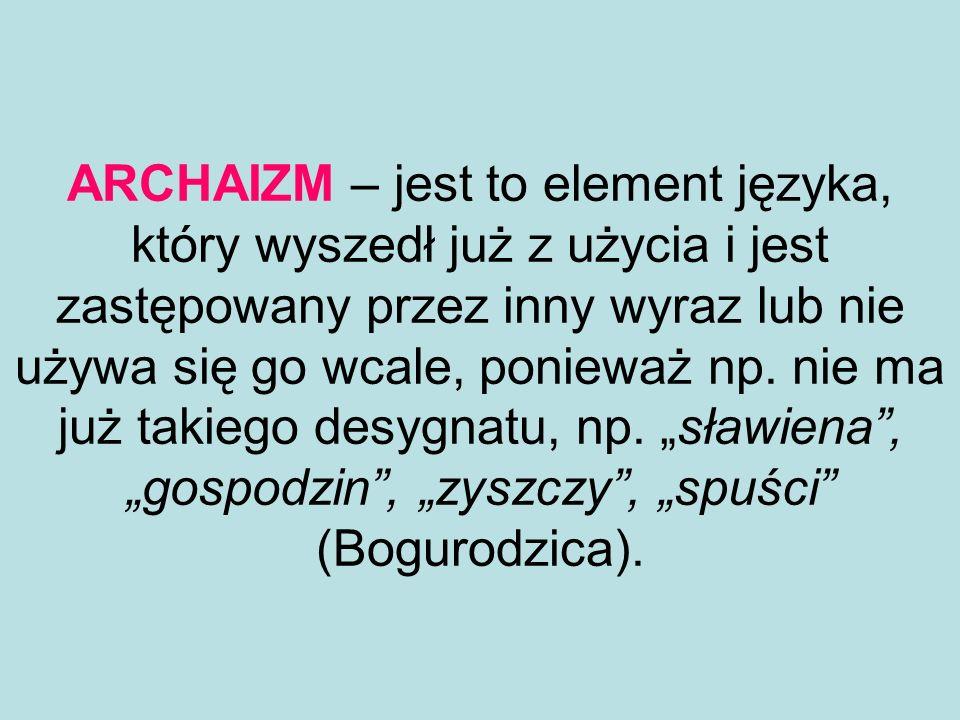 ARCHAIZM – jest to element języka, który wyszedł już z użycia i jest zastępowany przez inny wyraz lub nie używa się go wcale, ponieważ np.