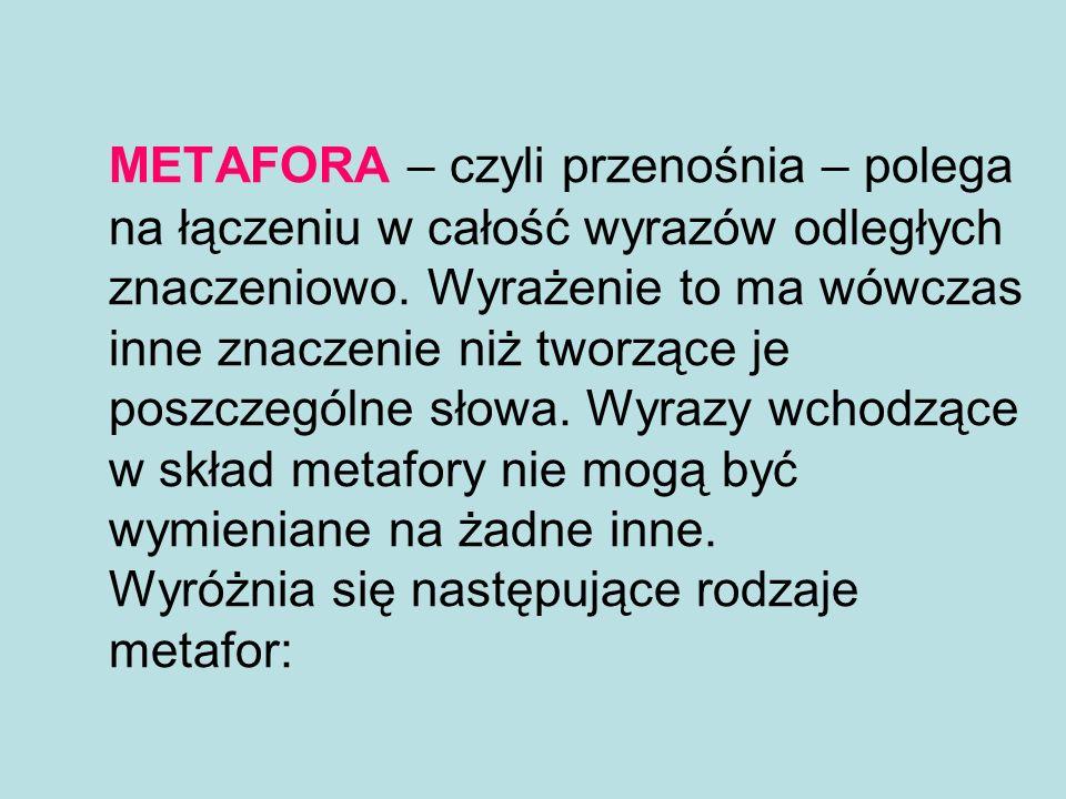 METAFORA – czyli przenośnia – polega na łączeniu w całość wyrazów odległych znaczeniowo.