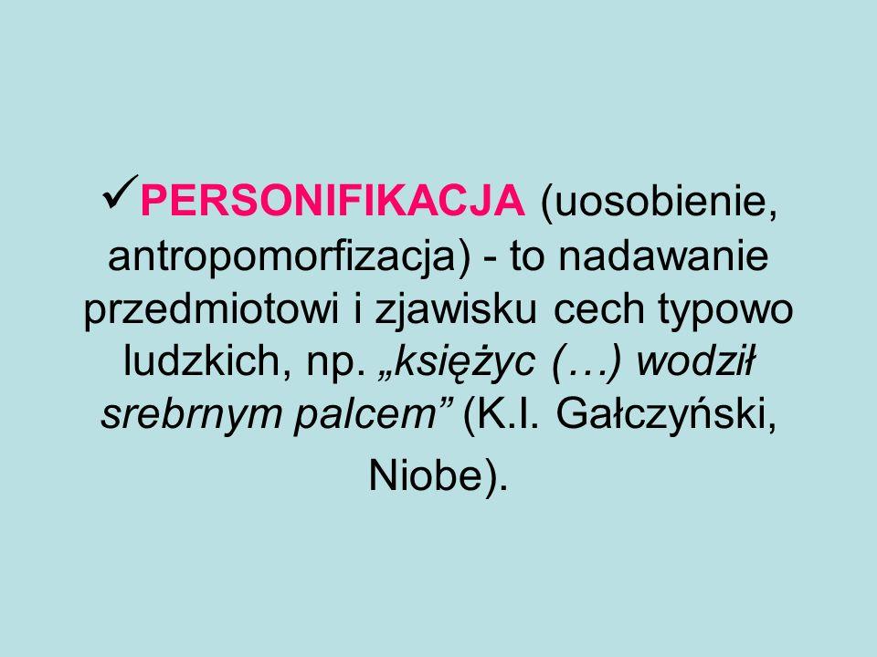 PERSONIFIKACJA (uosobienie, antropomorfizacja) - to nadawanie przedmiotowi i zjawisku cech typowo ludzkich, np.