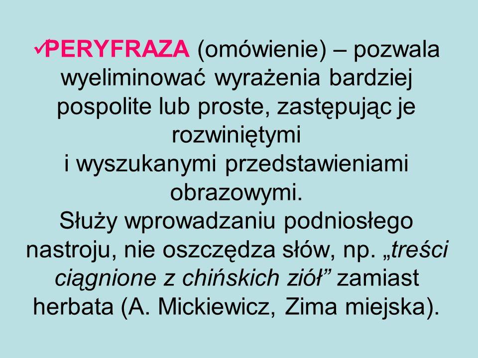 PERYFRAZA (omówienie) – pozwala wyeliminować wyrażenia bardziej pospolite lub proste, zastępując je rozwiniętymi i wyszukanymi przedstawieniami obrazowymi.