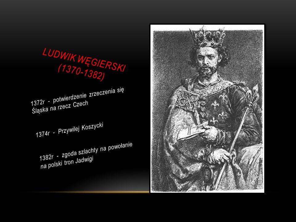 LUDWIK WĘGIERSKI (1370-1382) 1372r - potwierdzenie zrzeczenia się Śląska na rzecz Czech. 1374r - Przywilej Koszycki.