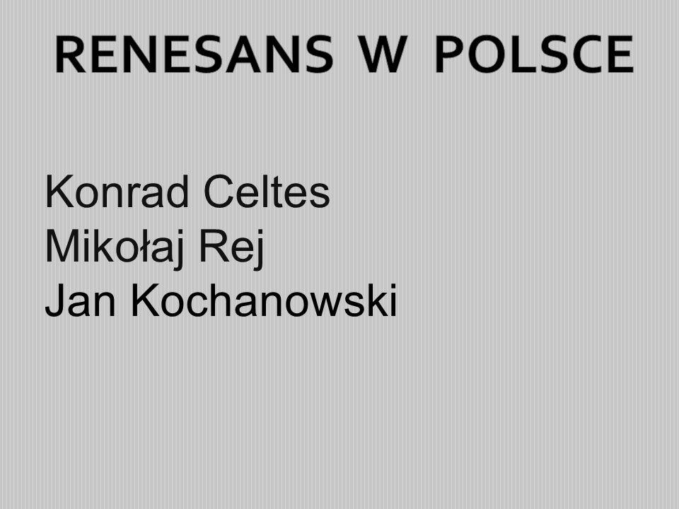 RENESANS W POLSCE Konrad Celtes Mikołaj Rej Jan Kochanowski
