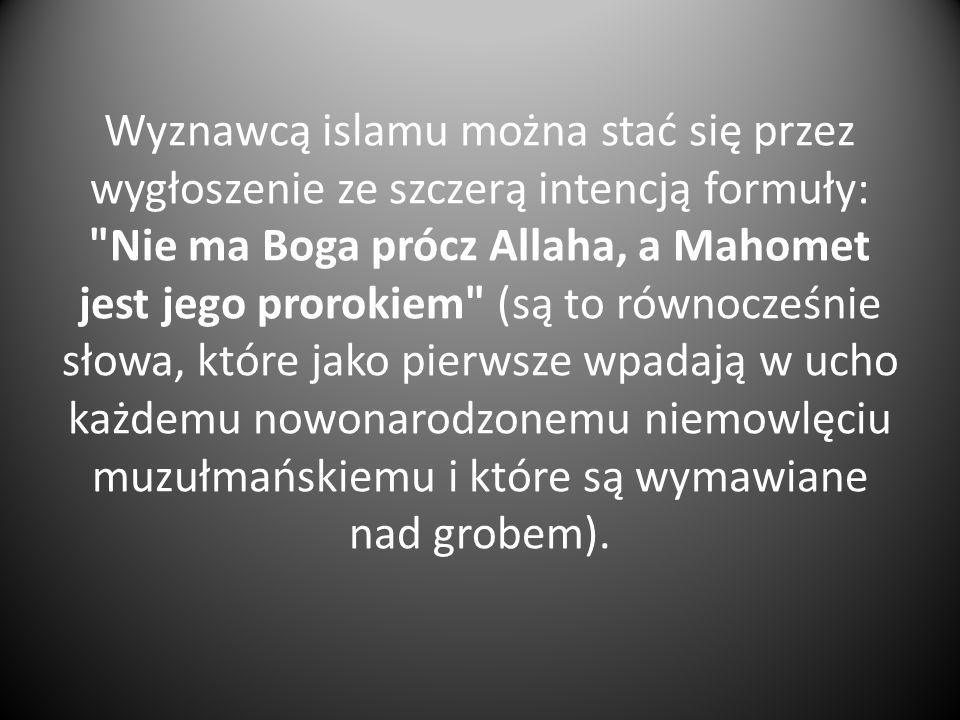 Wyznawcą islamu można stać się przez wygłoszenie ze szczerą intencją formuły: Nie ma Boga prócz Allaha, a Mahomet jest jego prorokiem (są to równocześnie słowa, które jako pierwsze wpadają w ucho każdemu nowonarodzonemu niemowlęciu muzułmańskiemu i które są wymawiane nad grobem).