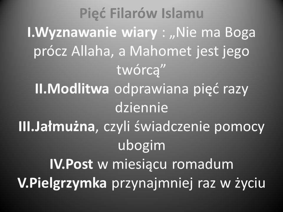 """Pięć Filarów Islamu I.Wyznawanie wiary : """"Nie ma Boga prócz Allaha, a Mahomet jest jego twórcą II.Modlitwa odprawiana pięć razy dziennie III.Jałmużna, czyli świadczenie pomocy ubogim IV.Post w miesiącu romadum V.Pielgrzymka przynajmniej raz w życiu"""