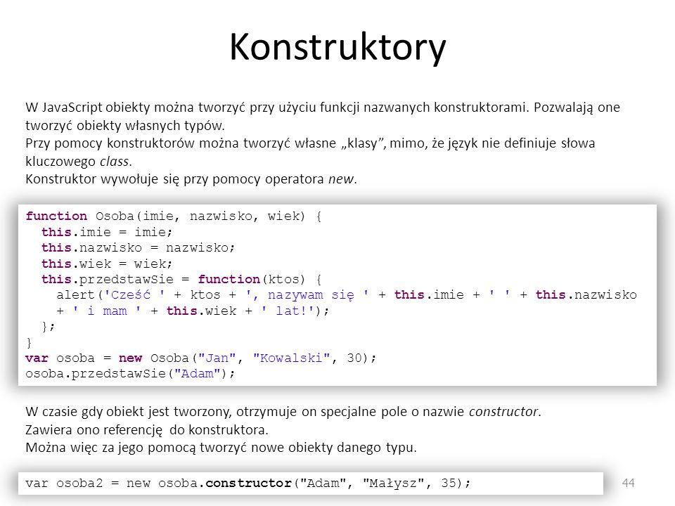 Konstruktory W JavaScript obiekty można tworzyć przy użyciu funkcji nazwanych konstruktorami. Pozwalają one tworzyć obiekty własnych typów.