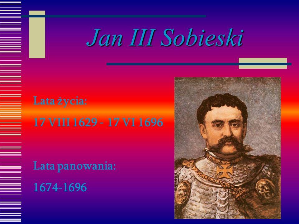 Jan III Sobieski Lata życia: 17 VIII 1629 - 17 VI 1696 Lata panowania:
