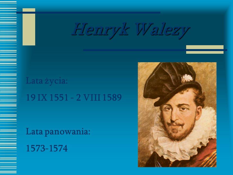 Henryk Walezy Lata życia: 19 IX 1551 - 2 VIII 1589 Lata panowania: