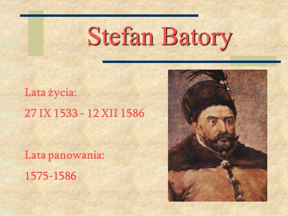 Stefan Batory Lata życia: 27 IX 1533 - 12 XII 1586 Lata panowania: