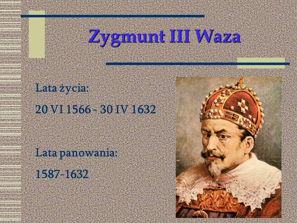 Zygmunt III Waza Lata życia: 20 VI 1566 - 30 IV 1632 Lata panowania: