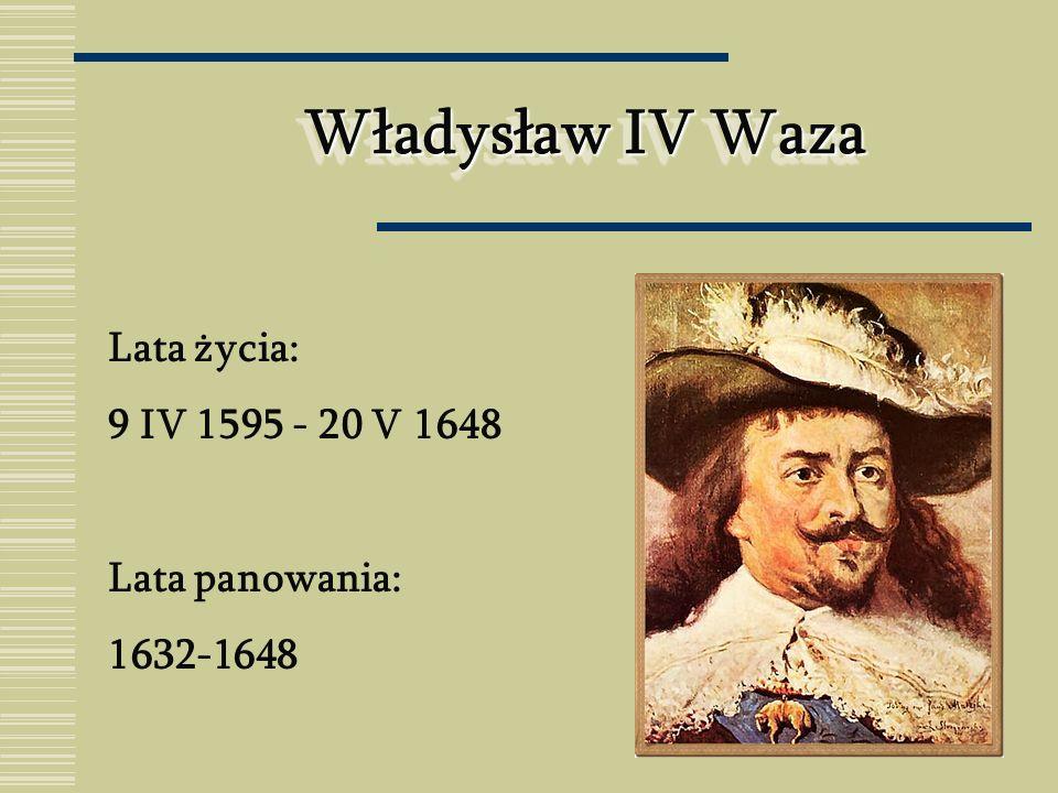 Władysław IV Waza Lata życia: 9 IV 1595 - 20 V 1648 Lata panowania: