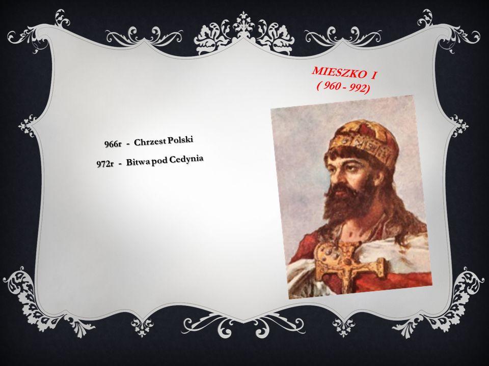 MIESZKO I ( 960 - 992) 966r - Chrzest Polski 972r - Bitwa pod Cedynia