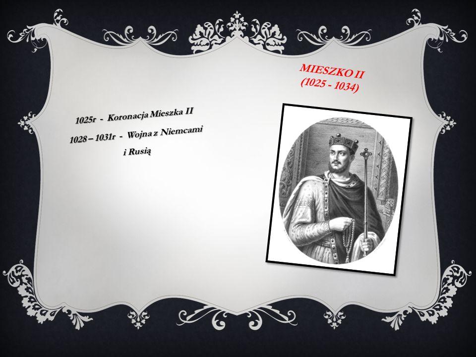 1025r - Koronacja Mieszka II 1028 – 1031r - Wojna z Niemcami i Rusią