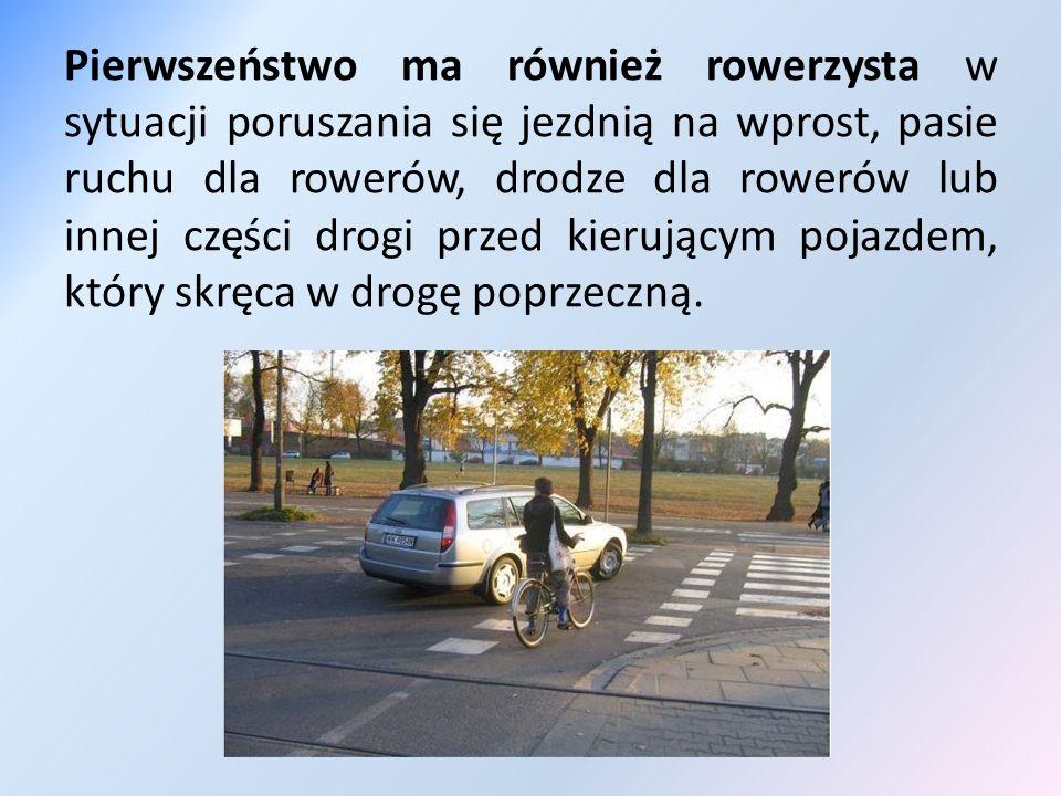 Pierwszeństwo ma również rowerzysta w sytuacji poruszania się jezdnią na wprost, pasie ruchu dla rowerów, drodze dla rowerów lub innej części drogi przed kierującym pojazdem, który skręca w drogę poprzeczną.