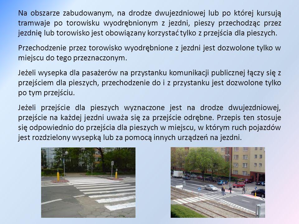 Na obszarze zabudowanym, na drodze dwujezdniowej lub po której kursują tramwaje po torowisku wyodrębnionym z jezdni, pieszy przechodząc przez jezdnię lub torowisko jest obowiązany korzystać tylko z przejścia dla pieszych.