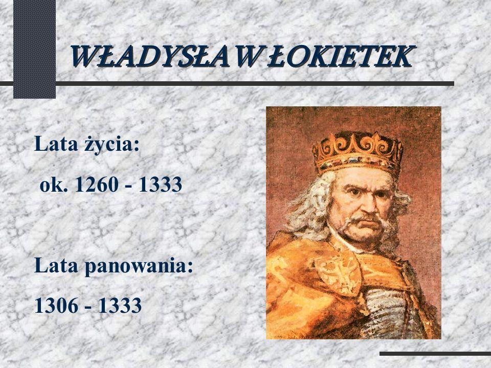 WŁADYSŁAW ŁOKIETEK Lata życia: ok. 1260 - 1333 Lata panowania: