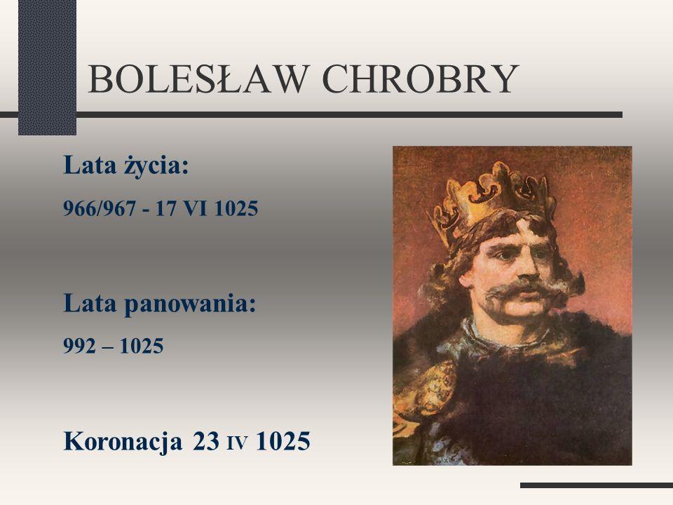 BOLESŁAW CHROBRY Lata życia: Lata panowania: Koronacja 23 IV 1025