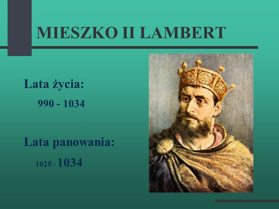 MIESZKO II LAMBERT Lata życia: 990 - 1034 Lata panowania: 1025 - 1034
