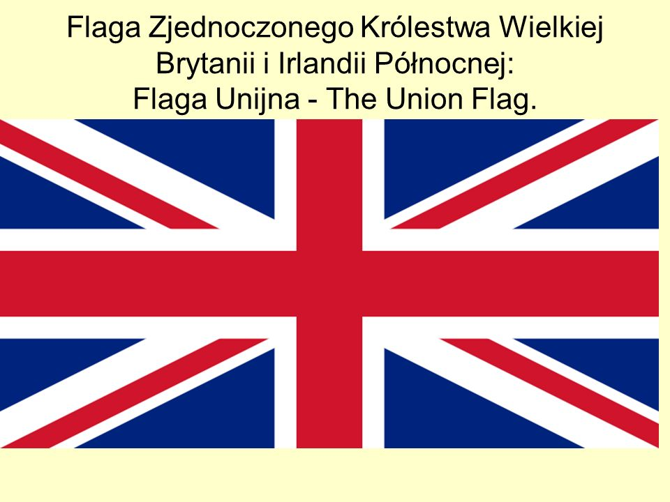 Flaga Zjednoczonego Królestwa Wielkiej Brytanii i Irlandii Północnej: Flaga Unijna - The Union Flag.