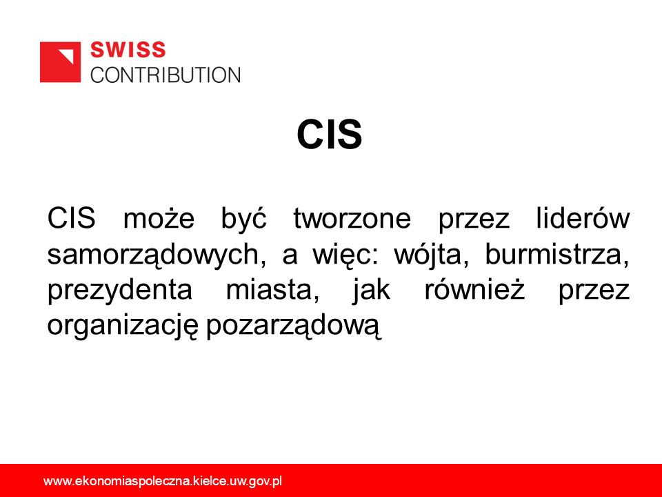 CIS CIS może być tworzone przez liderów samorządowych, a więc: wójta, burmistrza, prezydenta miasta, jak również przez organizację pozarządową.