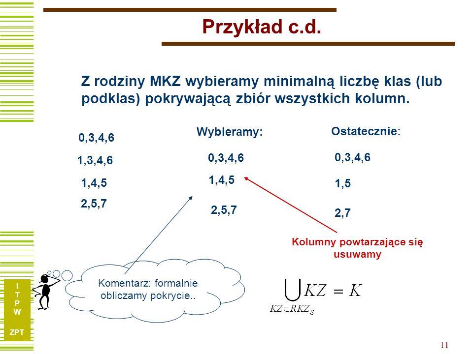 Przykład c.d. Z rodziny MKZ wybieramy minimalną liczbę klas (lub podklas) pokrywającą zbiór wszystkich kolumn.
