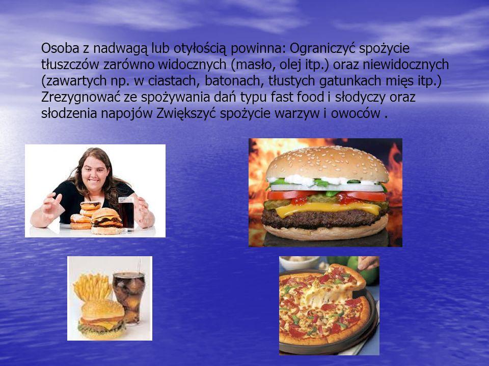 Osoba z nadwagą lub otyłością powinna: Ograniczyć spożycie tłuszczów zarówno widocznych (masło, olej itp.) oraz niewidocznych (zawartych np.