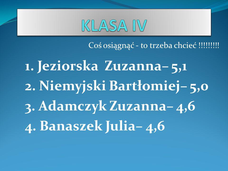 KLASA IV 1. Jeziorska Zuzanna– 5,1 2. Niemyjski Bartłomiej– 5,0