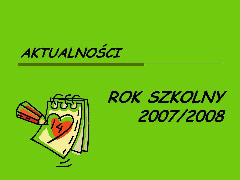AKTUALNOŚCI ROK SZKOLNY 2007/2008