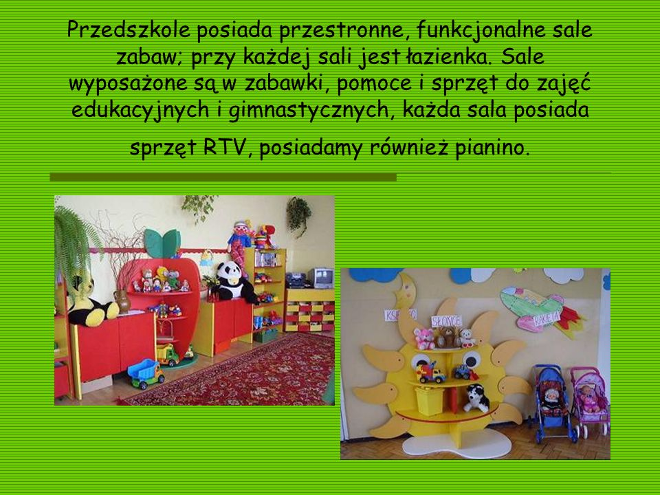 Przedszkole posiada przestronne, funkcjonalne sale zabaw; przy każdej sali jest łazienka.