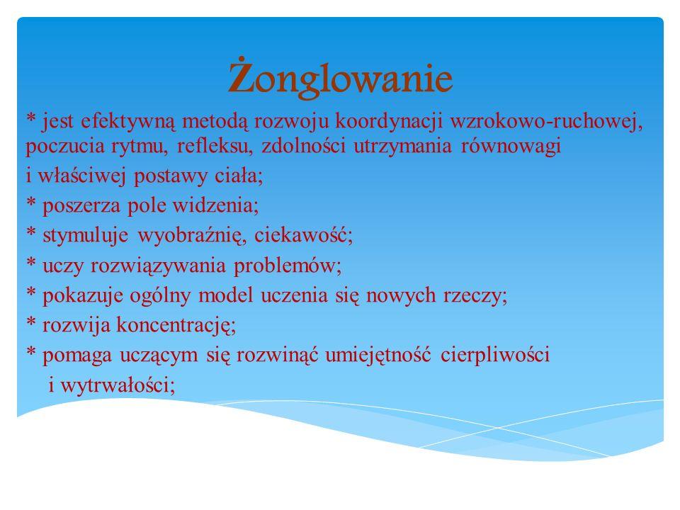 Żonglowanie * jest efektywną metodą rozwoju koordynacji wzrokowo-ruchowej, poczucia rytmu, refleksu, zdolności utrzymania równowagi.