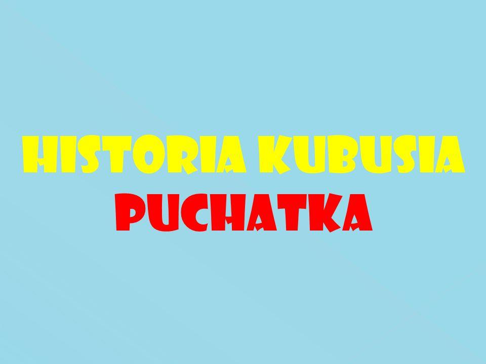 HISTORIA KUBUSIA PUCHATKA
