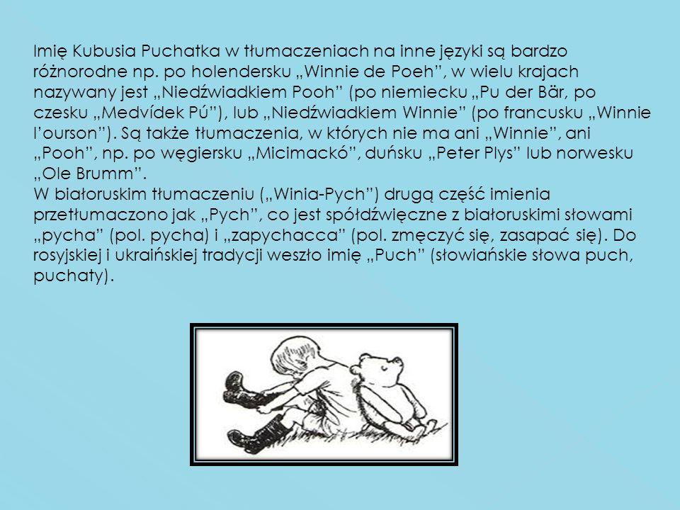 """Imię Kubusia Puchatka w tłumaczeniach na inne języki są bardzo różnorodne np. po holendersku """"Winnie de Poeh , w wielu krajach nazywany jest """"Niedźwiadkiem Pooh (po niemiecku """"Pu der Bär, po czesku """"Medvídek Pú ), lub """"Niedźwiadkiem Winnie (po francusku """"Winnie l'ourson ). Są także tłumaczenia, w których nie ma ani """"Winnie , ani """"Pooh , np. po węgiersku """"Micimackó , duńsku """"Peter Plys lub norwesku """"Ole Brumm ."""