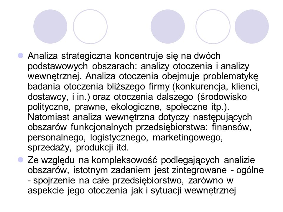 Analiza strategiczna koncentruje się na dwóch podstawowych obszarach: analizy otoczenia i analizy wewnętrznej. Analiza otoczenia obejmuje problematykę badania otoczenia bliższego firmy (konkurencja, klienci, dostawcy, i in.) oraz otoczenia dalszego (środowisko polityczne, prawne, ekologiczne, społeczne itp.). Natomiast analiza wewnętrzna dotyczy następujących obszarów funkcjonalnych przedsiębiorstwa: finansów, personalnego, logistycznego, marketingowego, sprzedaży, produkcji itd.
