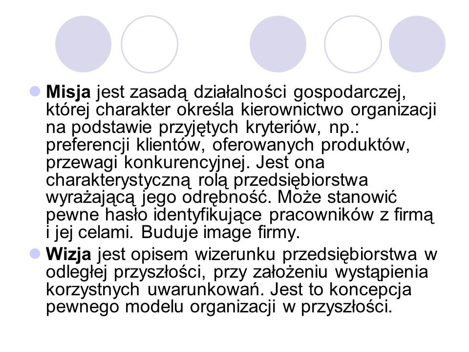 Misja jest zasadą działalności gospodarczej, której charakter określa kierownictwo organizacji na podstawie przyjętych kryteriów, np.: preferencji klientów, oferowanych produktów, przewagi konkurencyjnej. Jest ona charakterystyczną rolą przedsiębiorstwa wyrażającą jego odrębność. Może stanowić pewne hasło identyfikujące pracowników z firmą i jej celami. Buduje image firmy.