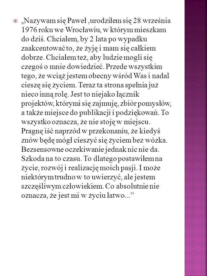 """""""Nazywam się Paweł ,urodziłem się 28 września 1976 roku we Wrocławiu, w którym mieszkam do dziś."""