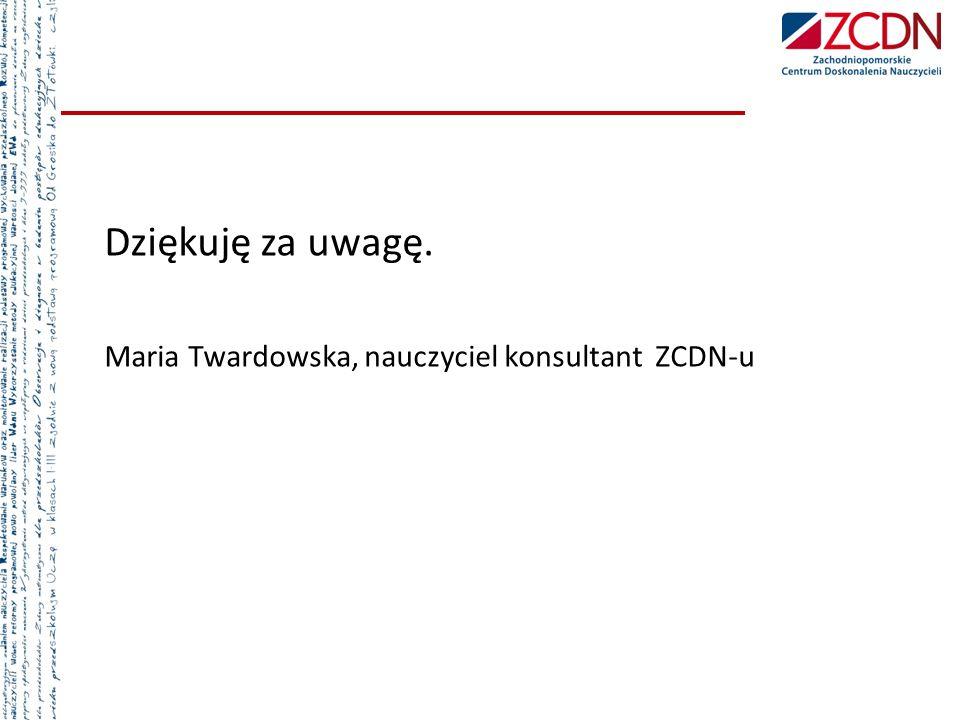 Dziękuję za uwagę. Maria Twardowska, nauczyciel konsultant ZCDN-u