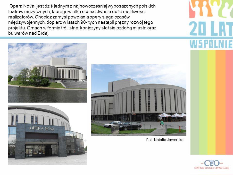 Opera Nova, jest dziś jednym z najnowocześniej wyposażonych polskich teatrów muzycznych, którego wielka scena stwarza duże możliwości realizatorów. Chociaż zamysł powołania opery sięga czasów międzywojennych, dopiero w latach 90- tych nastąpił prężny rozwój tego projektu. Gmach w formie trójlistnej koniczyny stał się ozdobą miasta oraz bulwarów nad Brdą.