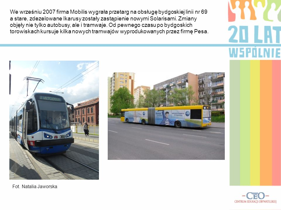 We wrześniu 2007 firma Mobilis wygrała przetarg na obsługę bydgoskiej linii nr 69 a stare, zdezelowane Ikarusy zostały zastąpienie nowymi Solarisami. Zmiany objęły nie tylko autobusy, ale i tramwaje. Od pewnego czasu po bydgoskich torowiskach kursuje kilka nowych tramwajów wyprodukowanych przez firmę Pesa.