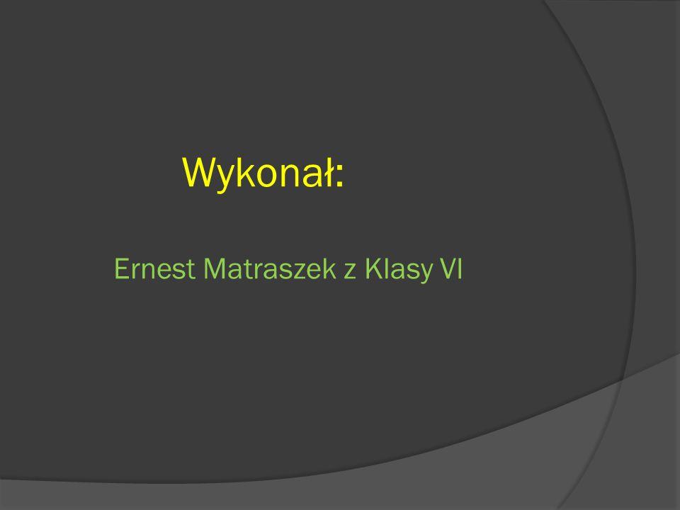 Wykonał: Ernest Matraszek z Klasy VI